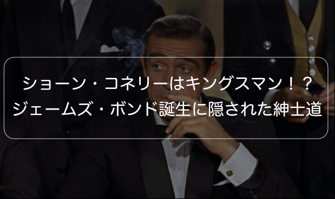 【007】ショーン・コネリーはキングスマン!?ジェームズ・ボンド誕生に隠された紳士道