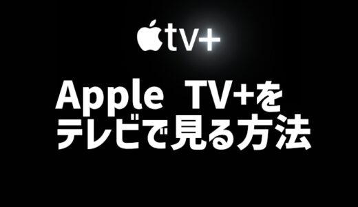 Apple TV+をテレビで見る方法|4つの方法をやさしく詳しく解説